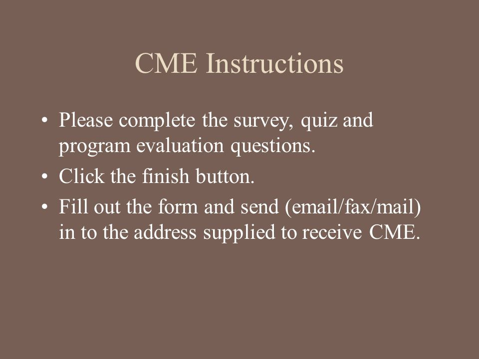 CME Instructions Please complete the survey, quiz and program evaluation questions. Click the finish button.