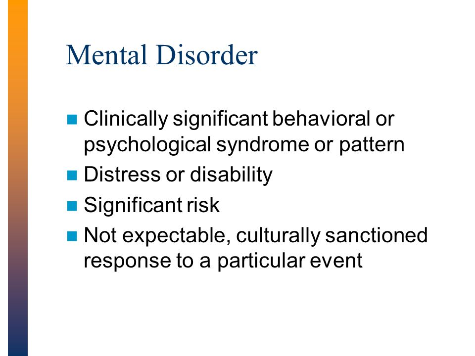 Mental Disorder Clinically significant behavioral or psychological syndrome or pattern. Distress or disability.