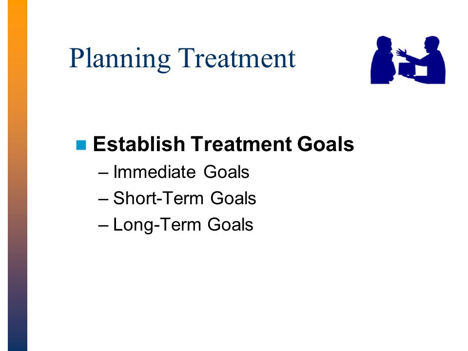 Planning Treatment Establish Treatment Goals Immediate Goals