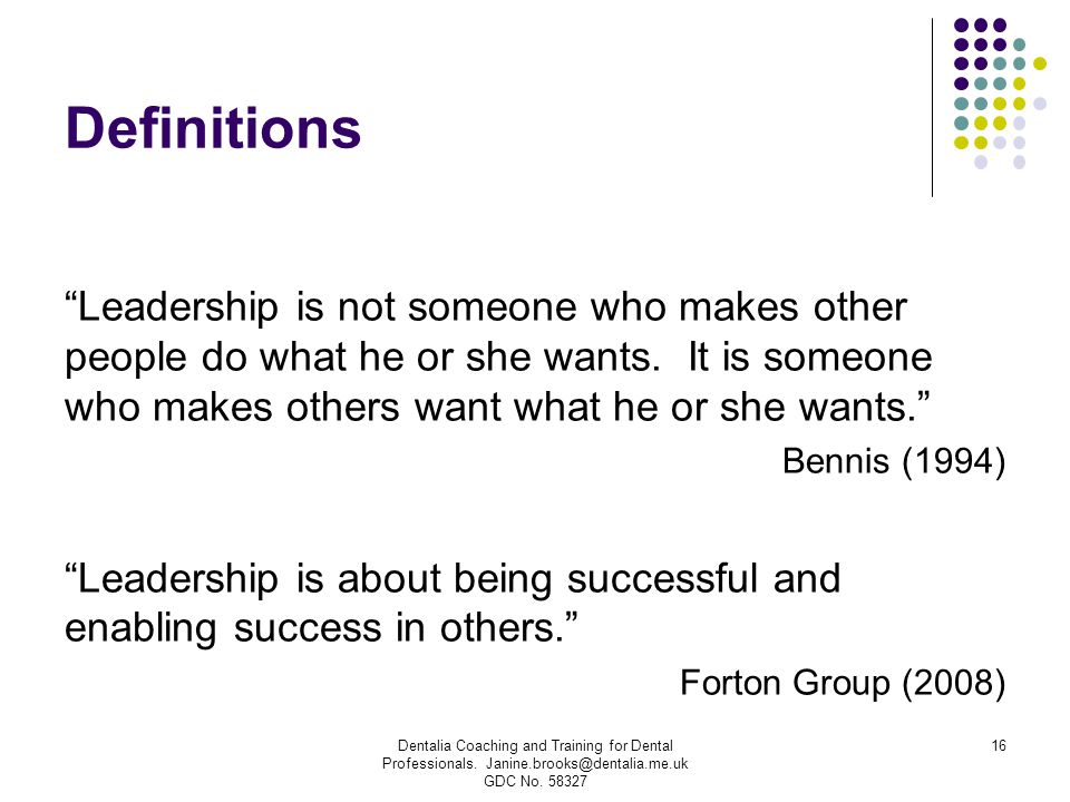 Definitions Leadership is not someone who makes other people do what he or she wants. It is someone who makes others want what he or she wants.