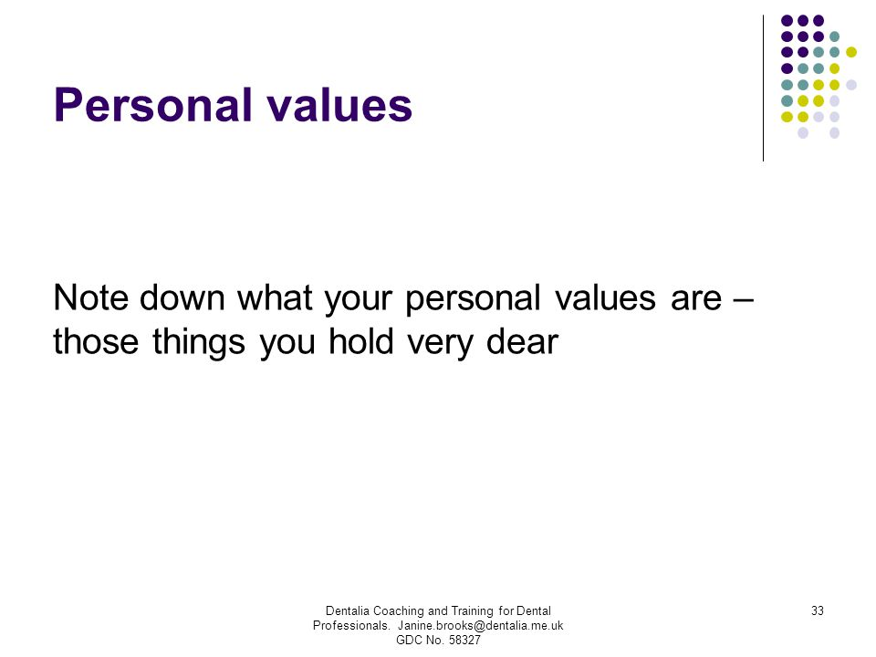 Personal values Note down what your personal values are – those things you hold very dear.