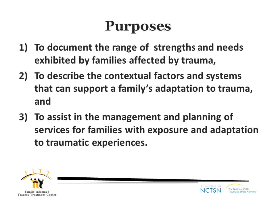 Purposes To document the range of strengths and needs exhibited by families affected by trauma,