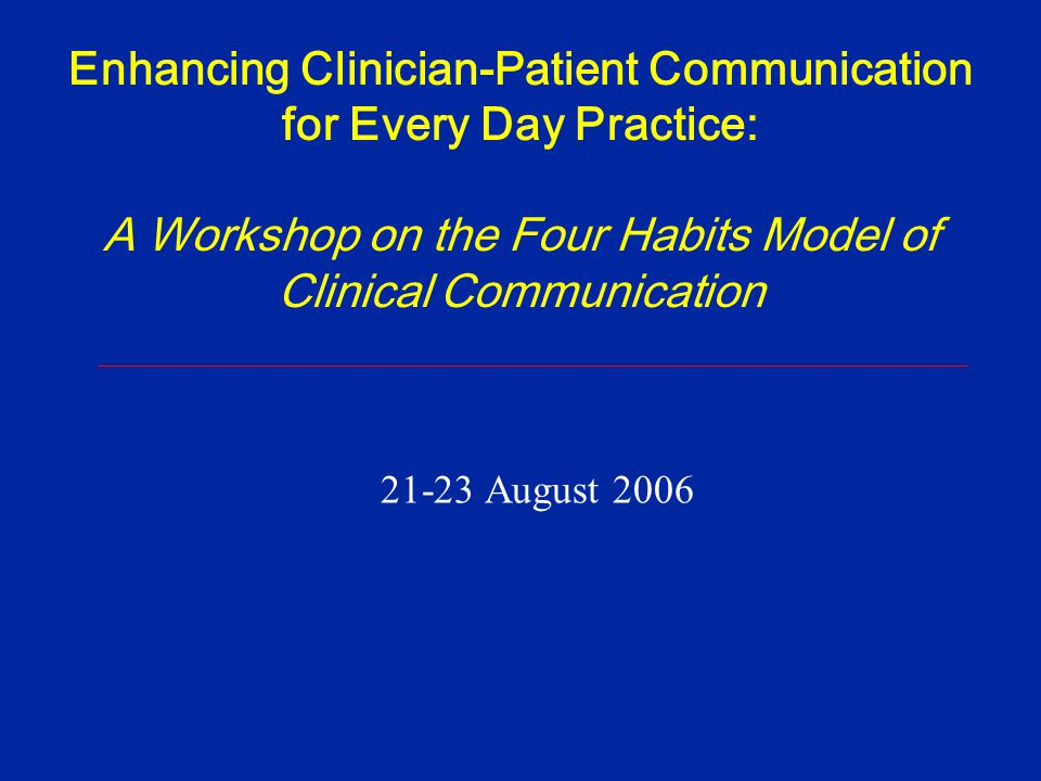 Enhancing Clinician-Patient Communication for Every Day Practice: A Workshop on the Four Habits Model of Clinical Communication