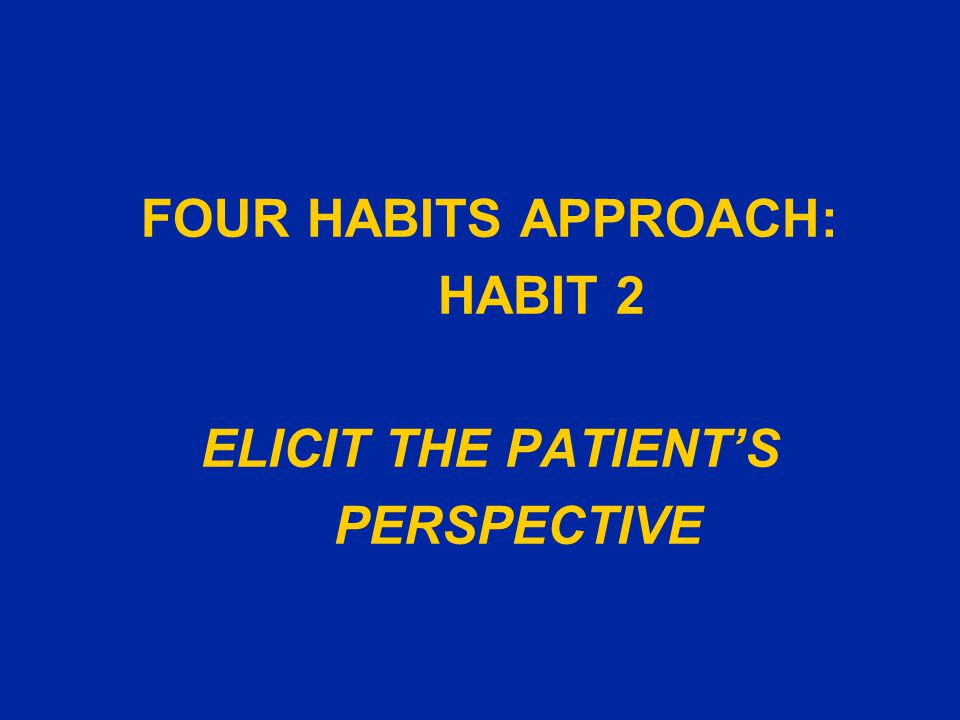 FOUR HABITS APPROACH: HABIT 2 ELICIT THE PATIENT'S PERSPECTIVE