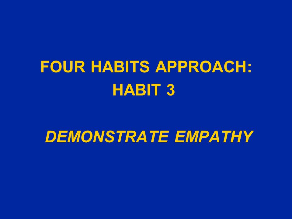 FOUR HABITS APPROACH: HABIT 3 DEMONSTRATE EMPATHY