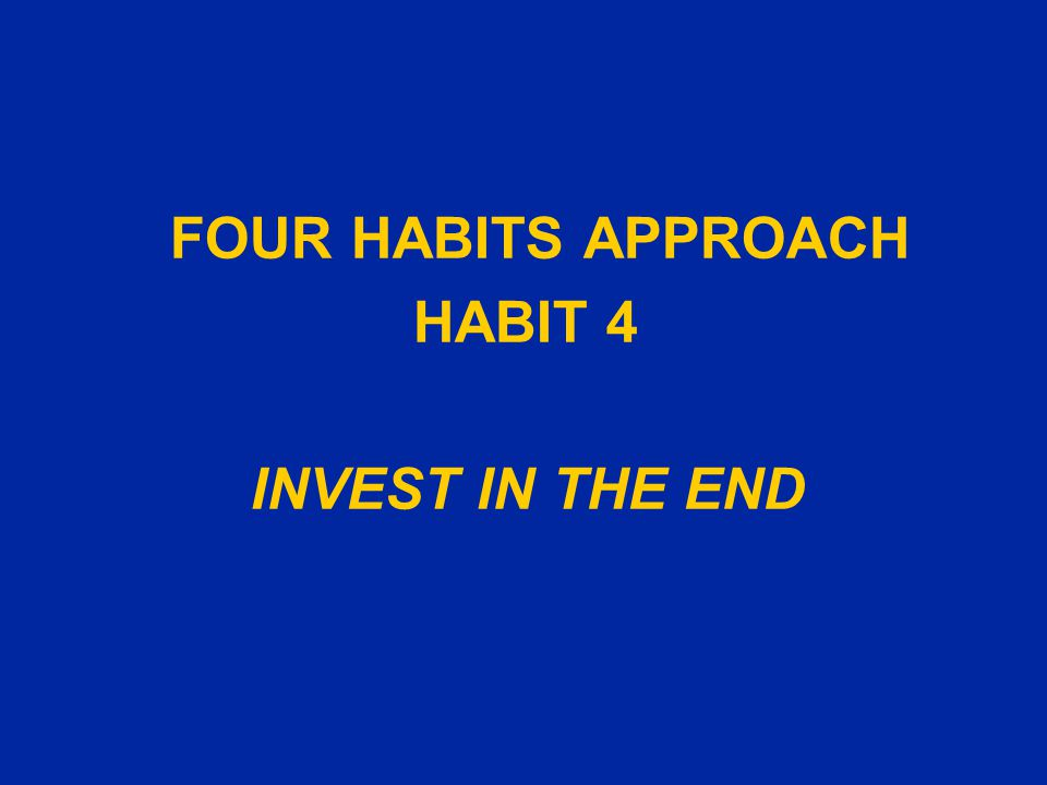 FOUR HABITS APPROACH HABIT 4 INVEST IN THE END