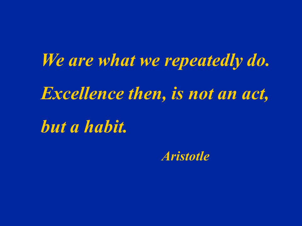 We are what we repeatedly do. Excellence then, is not an act,