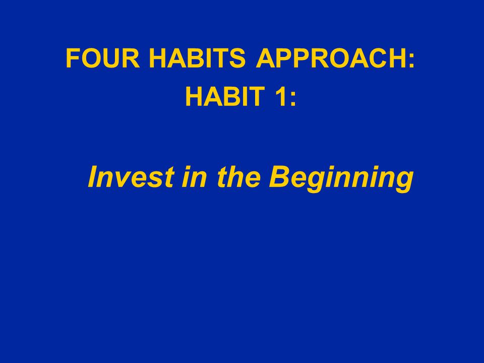 FOUR HABITS APPROACH: HABIT 1: Invest in the Beginning