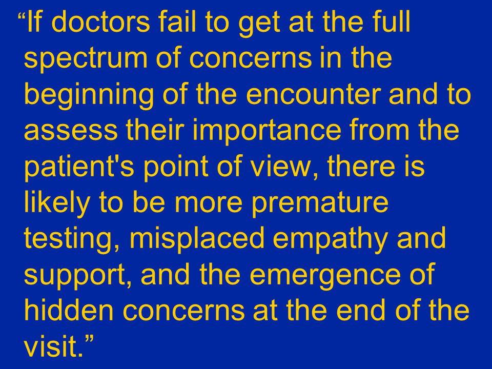 If doctors fail to get at the full spectrum of concerns in the beginning of the encounter and to assess their importance from the patient s point of view, there is likely to be more premature testing, misplaced empathy and support, and the emergence of hidden concerns at the end of the visit.