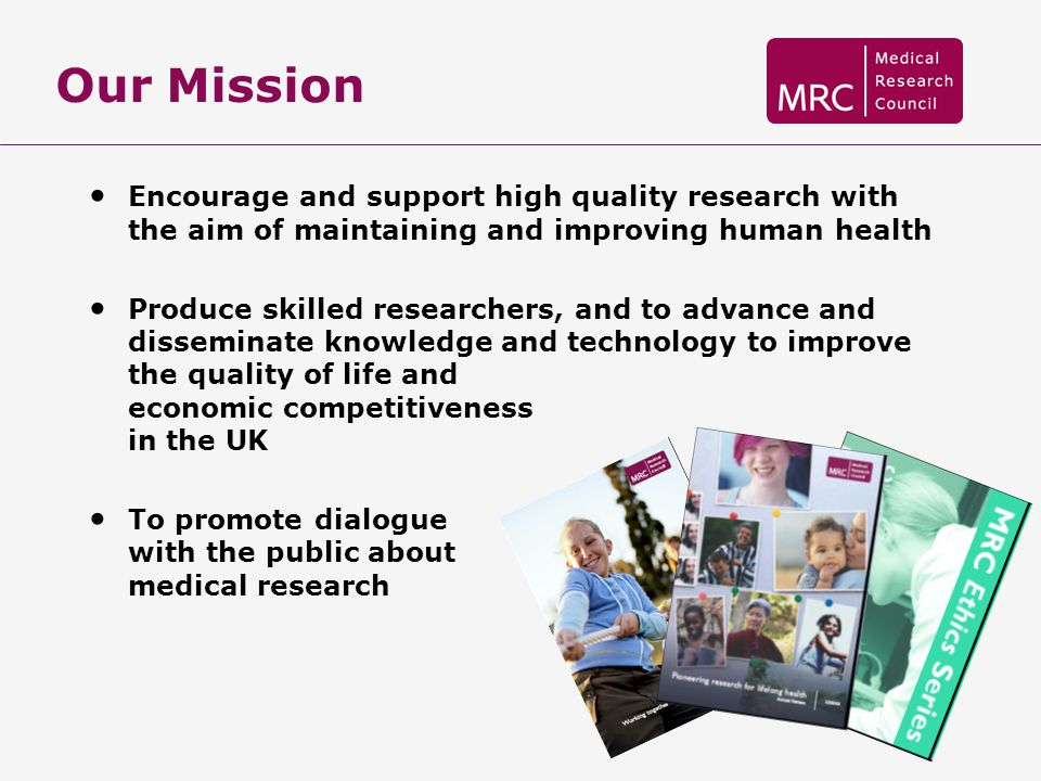 Our Mission Encourage and support high quality research with the aim of maintaining and improving human health.