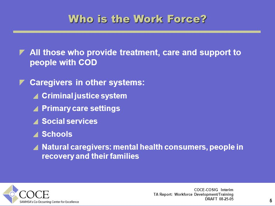 Who is the Work Force All those who provide treatment, care and support to people with COD. Caregivers in other systems:
