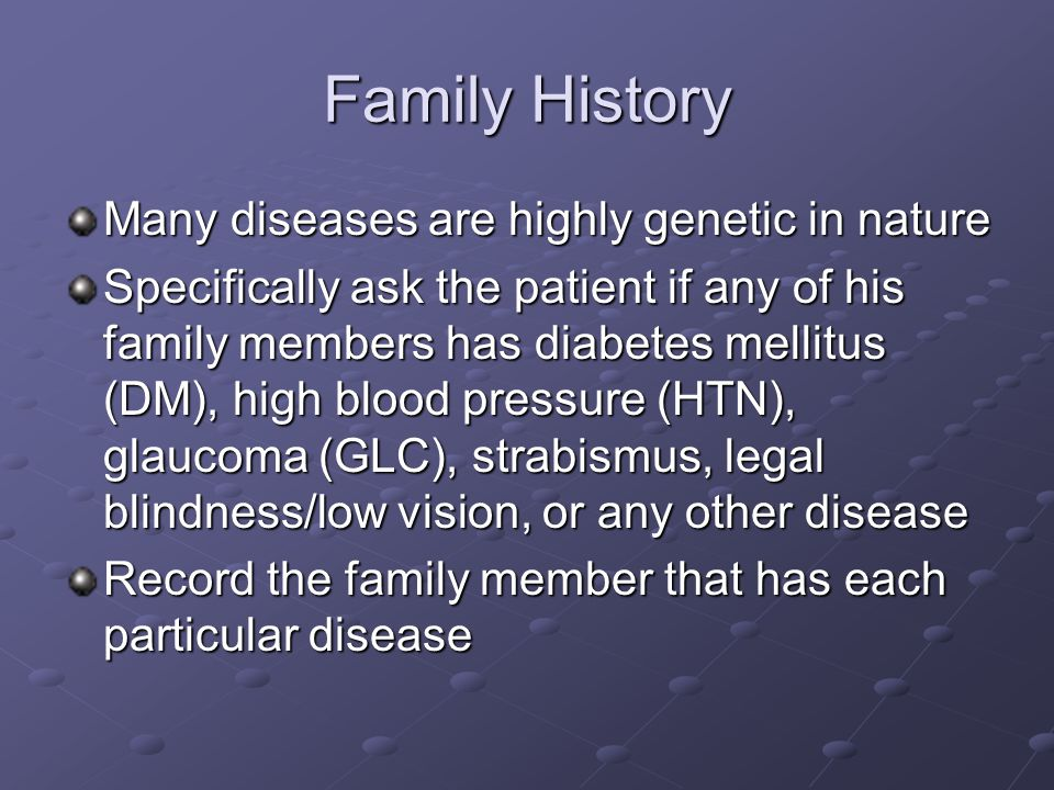Family History Many diseases are highly genetic in nature