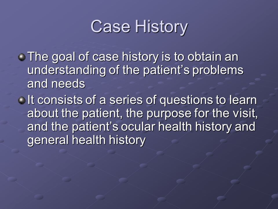 Case History The goal of case history is to obtain an understanding of the patient's problems and needs.