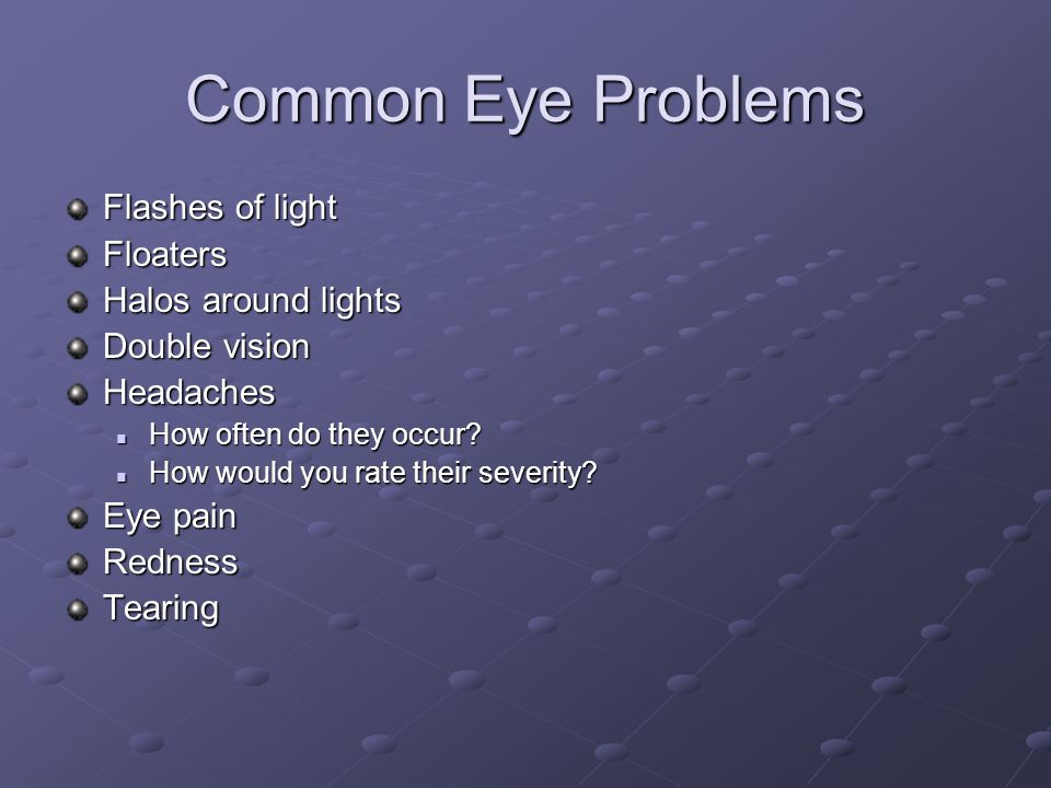 Common Eye Problems Flashes of light Floaters Halos around lights