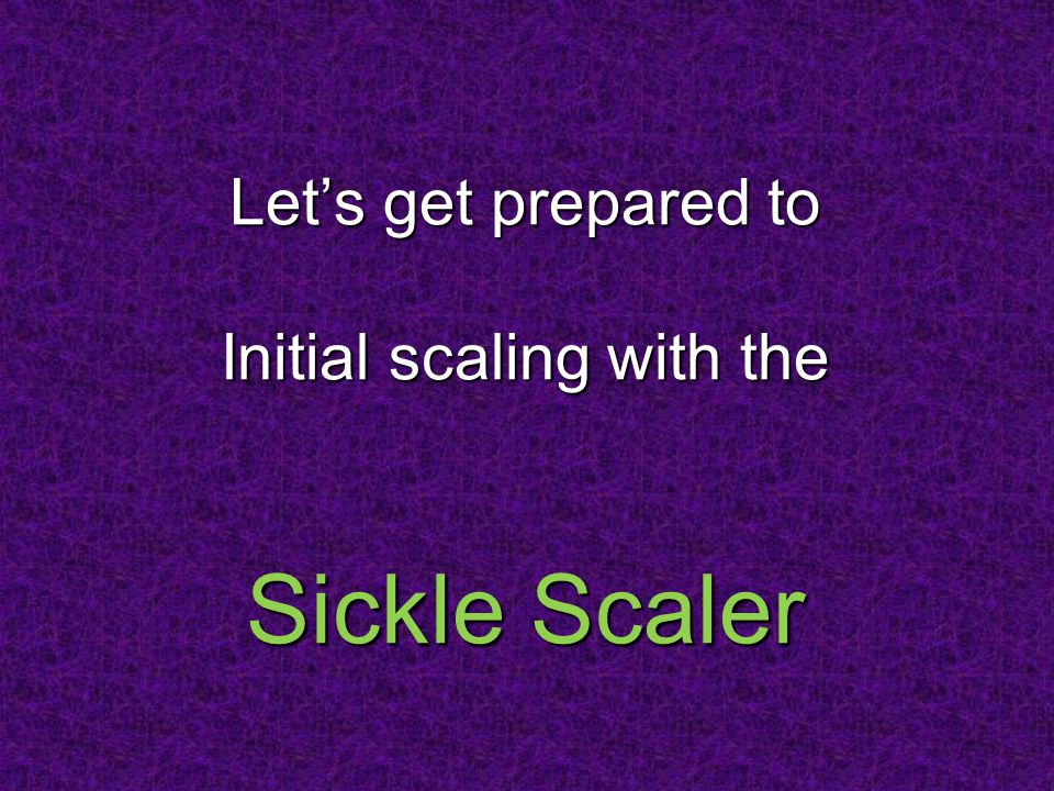 Let's get prepared to Initial scaling with the Sickle Scaler