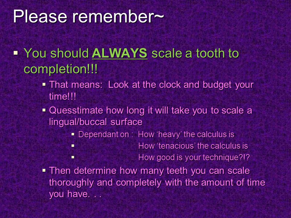 Please remember~ You should ALWAYS scale a tooth to completion!!!