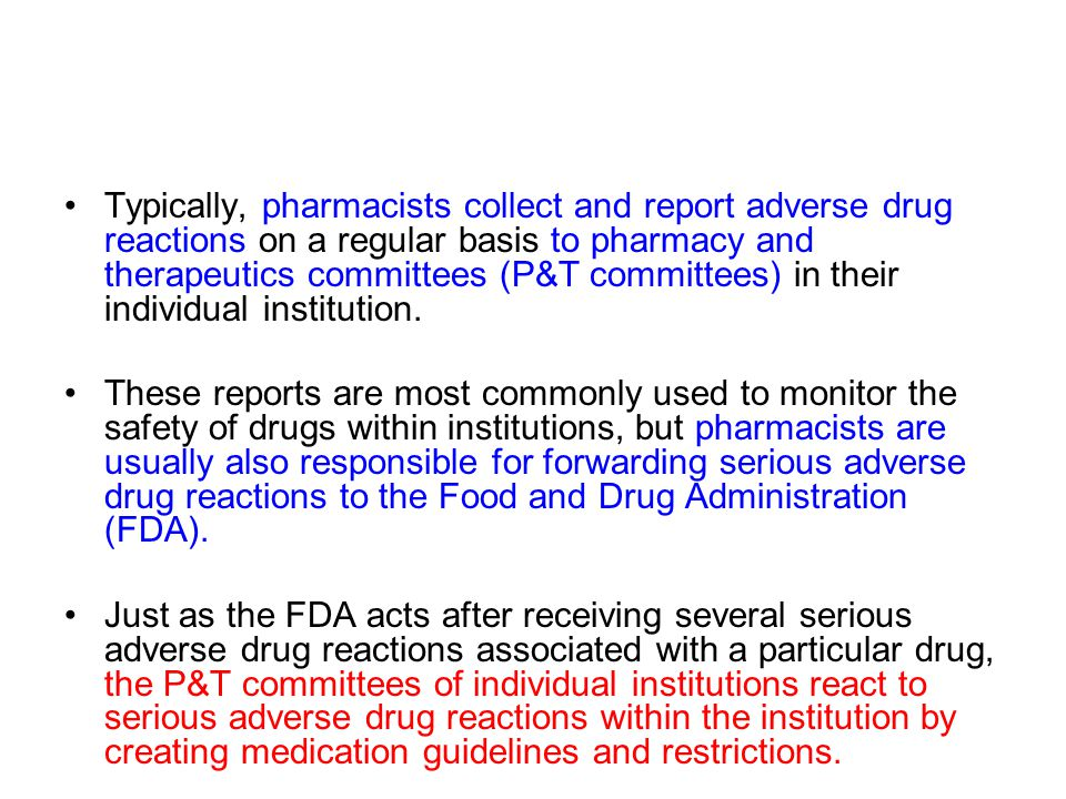 Typically, pharmacists collect and report adverse drug reactions on a regular basis to pharmacy and therapeutics committees (P&T committees) in their individual institution.
