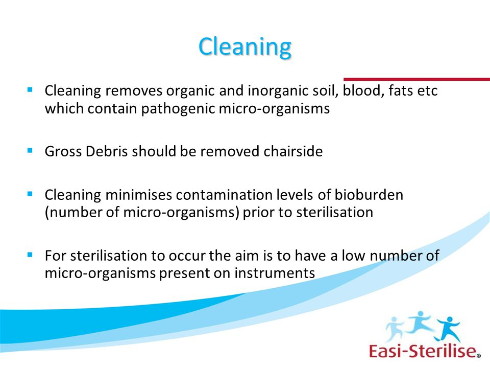 Cleaning Cleaning removes organic and inorganic soil, blood, fats etc which contain pathogenic micro-organisms.