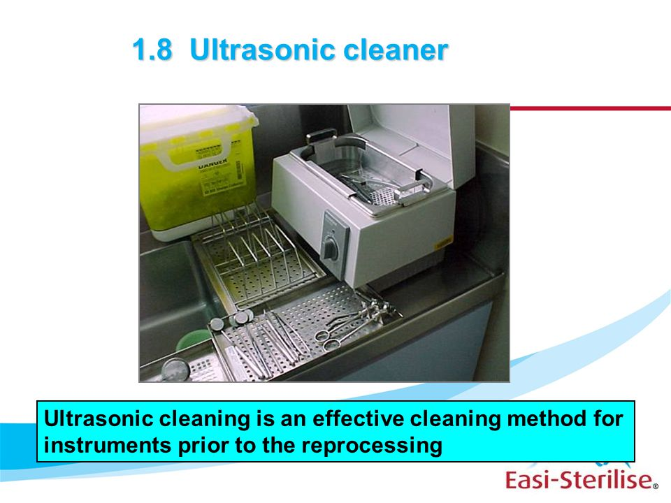 1.8 Ultrasonic cleaner Ultrasonic cleaning is an effective cleaning method for instruments prior to the reprocessing.