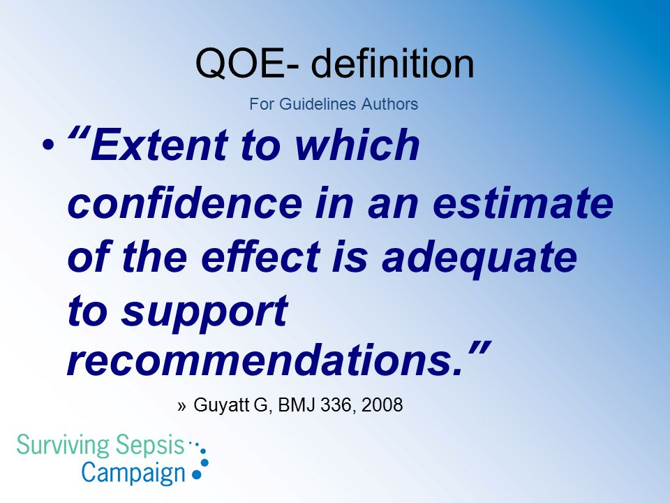 QOE- definition For Guidelines Authors. Extent to which confidence in an estimate of the effect is adequate to support recommendations.
