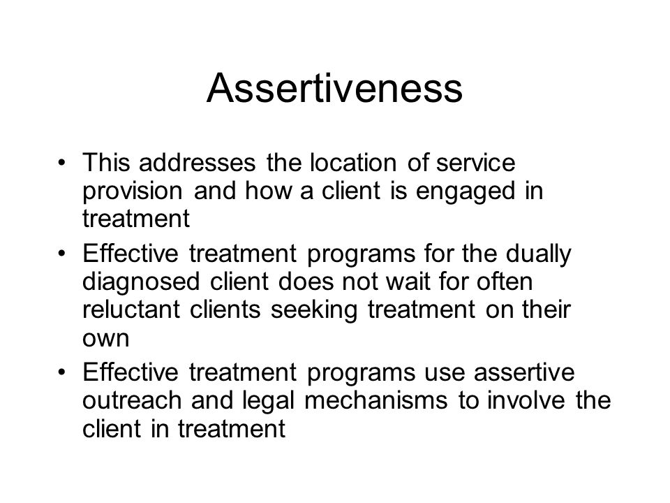 Assertiveness This addresses the location of service provision and how a client is engaged in treatment.