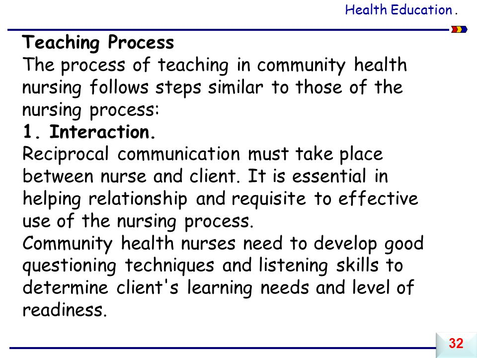 Health Education . Teaching Process. The process of teaching in community health nursing follows steps similar to those of the nursing process: