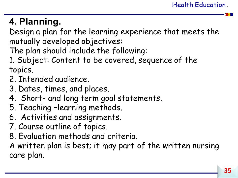 Health Education . 4. Planning. Design a plan for the learning experience that meets the mutually developed objectives: