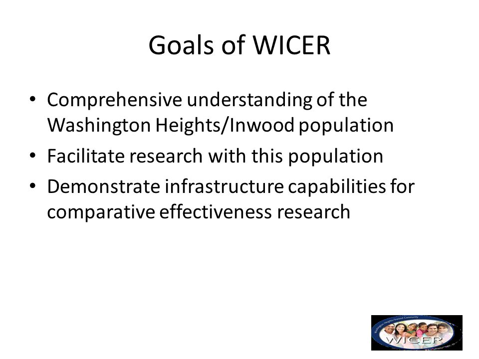Goals of WICER Comprehensive understanding of the Washington Heights/Inwood population. Facilitate research with this population.