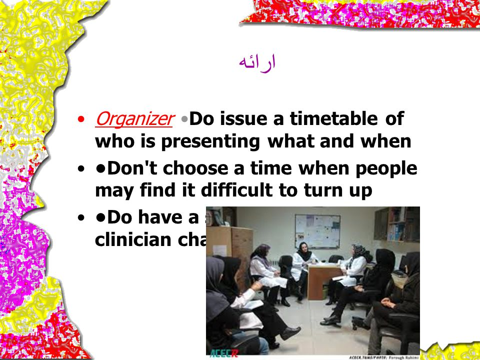 ارائه Organizer •Do issue a timetable of who is presenting what and when. •Don t choose a time when people may find it difficult to turn up.