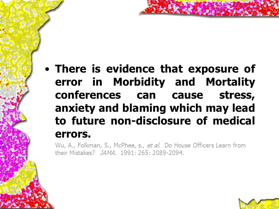 There is evidence that exposure of error in Morbidity and Mortality conferences can cause stress, anxiety and blaming which may lead to future non-disclosure of medical errors.