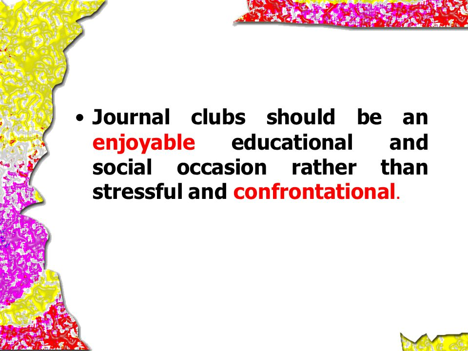 Journal clubs should be an enjoyable educational and social occasion rather than stressful and confrontational.