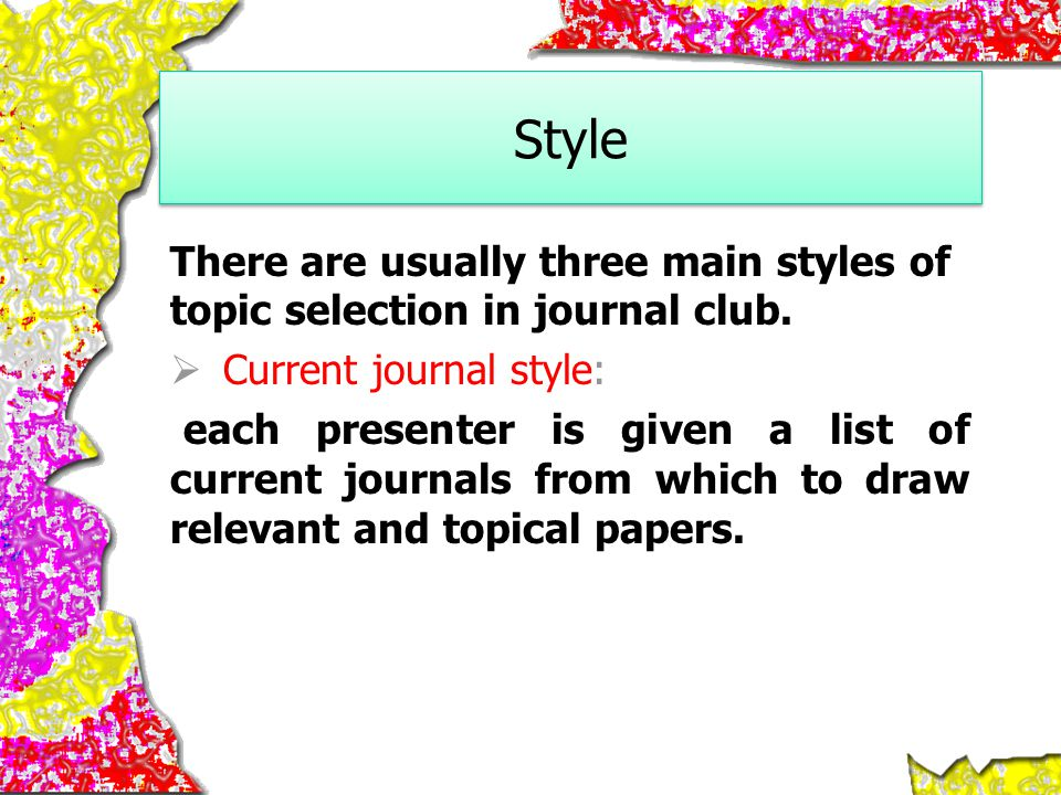 Style There are usually three main styles of topic selection in journal club. Current journal style: