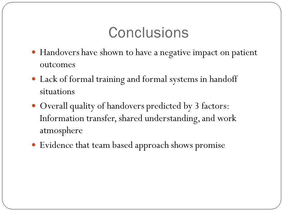 Conclusions Handovers have shown to have a negative impact on patient outcomes. Lack of formal training and formal systems in handoff situations.