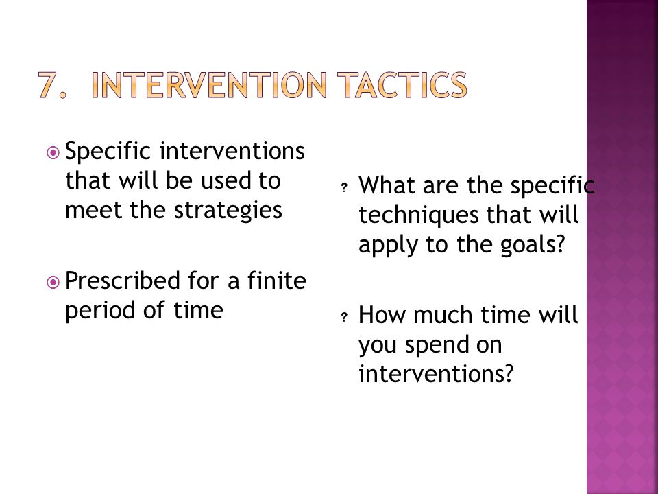 7. Intervention Tactics Specific interventions that will be used to meet the strategies. Prescribed for a finite period of time.