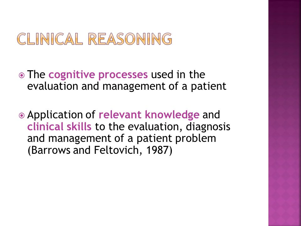 Clinical Reasoning The cognitive processes used in the evaluation and management of a patient.