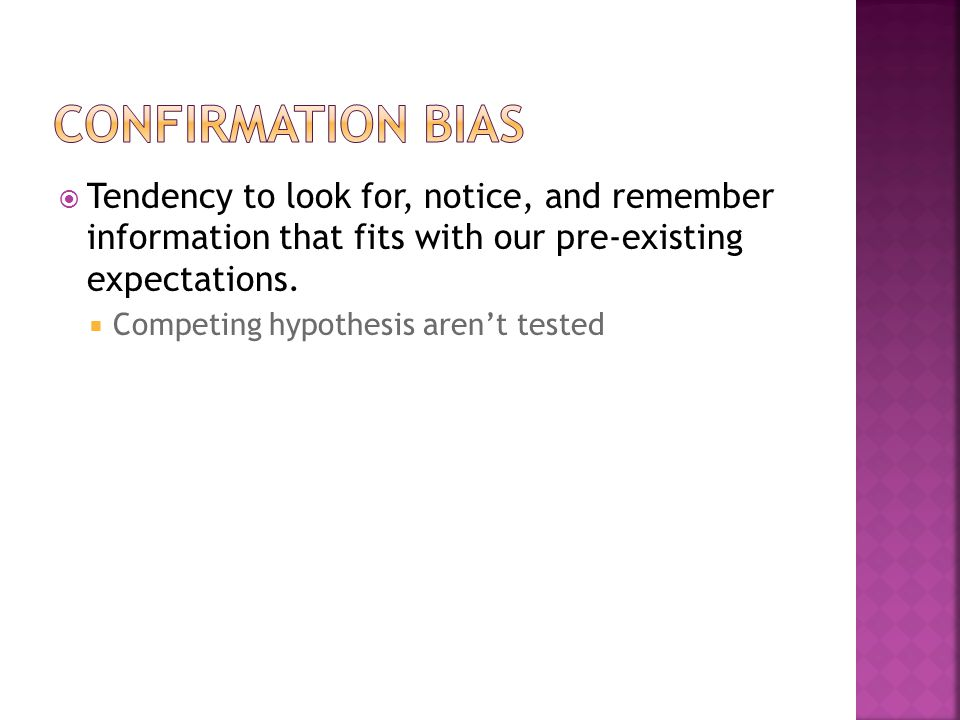 Confirmation Bias Tendency to look for, notice, and remember information that fits with our pre-existing expectations.