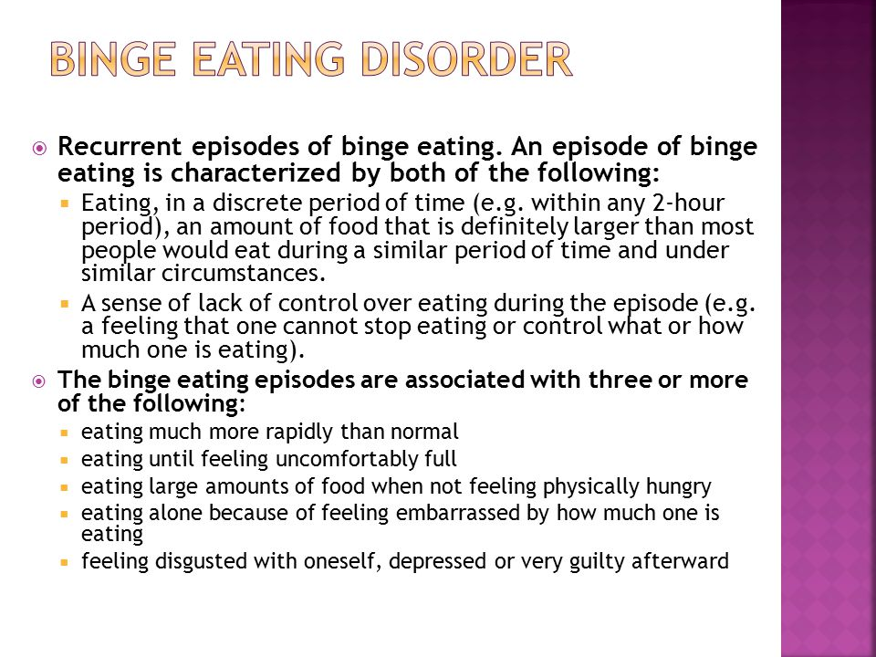 Binge Eating Disorder Recurrent episodes of binge eating. An episode of binge eating is characterized by both of the following: