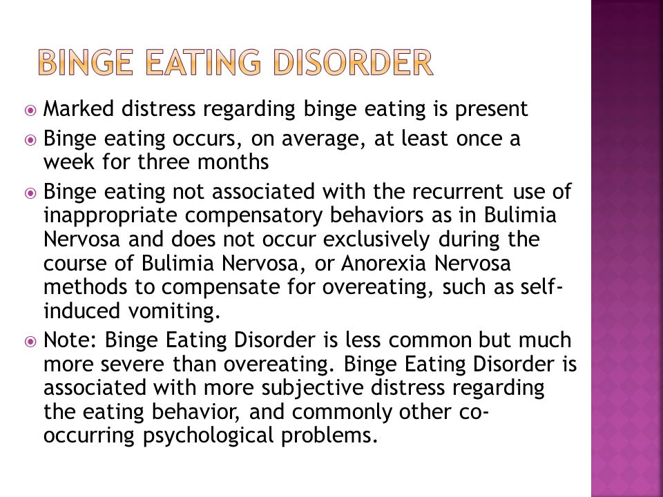 Binge eating disorder Marked distress regarding binge eating is present. Binge eating occurs, on average, at least once a week for three months.