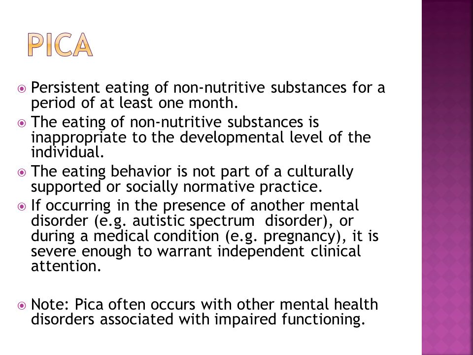 pica Persistent eating of non-nutritive substances for a period of at least one month.
