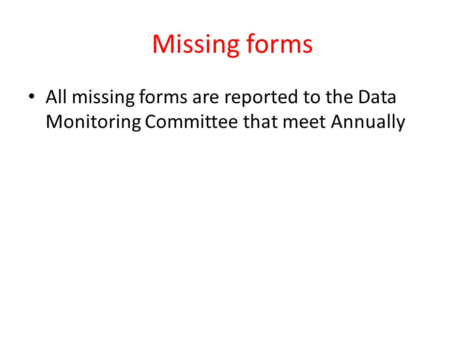 Missing forms All missing forms are reported to the Data Monitoring Committee that meet Annually