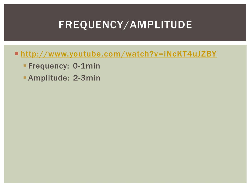 Frequency/Amplitude http://www.youtube.com/watch v=iNcKT4uJZBY