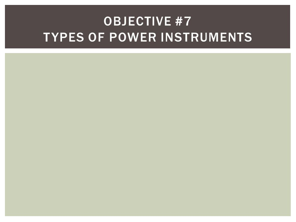 Objective #7 Types of power instruments