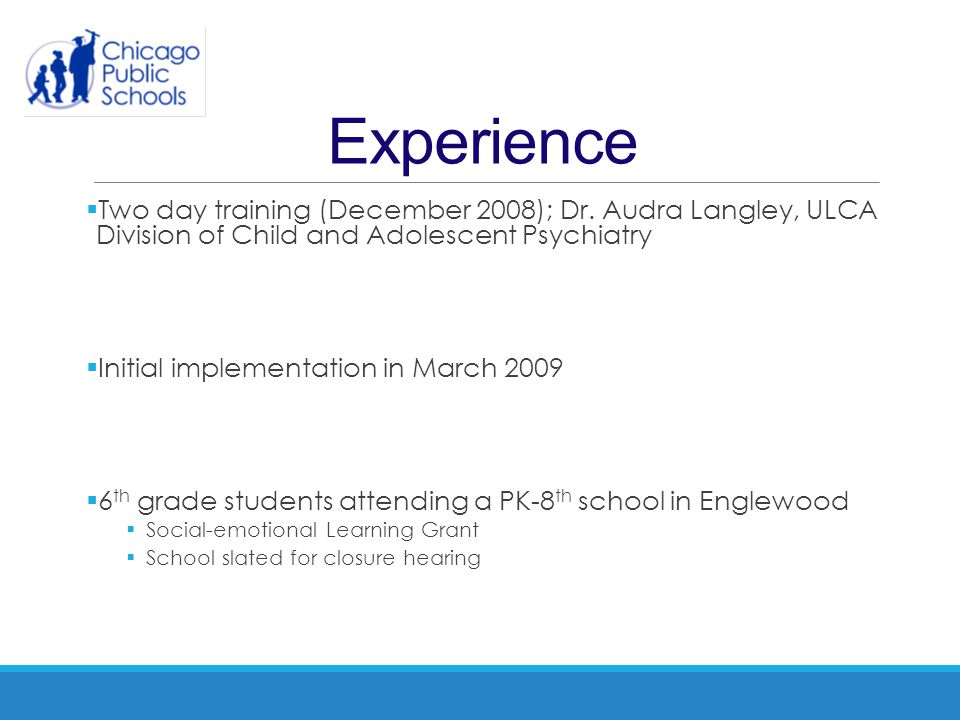 Experience Two day training (December 2008); Dr. Audra Langley, ULCA Division of Child and Adolescent Psychiatry.