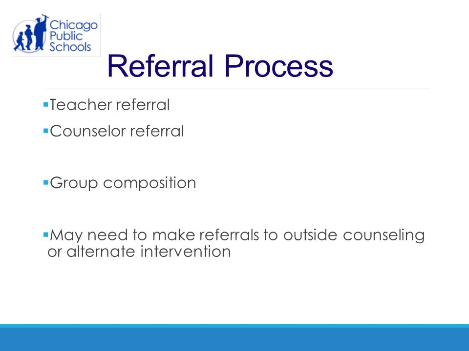Referral Process Teacher referral Counselor referral Group composition