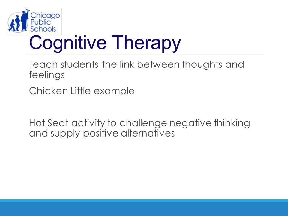 Cognitive Therapy Teach students the link between thoughts and feelings. Chicken Little example.