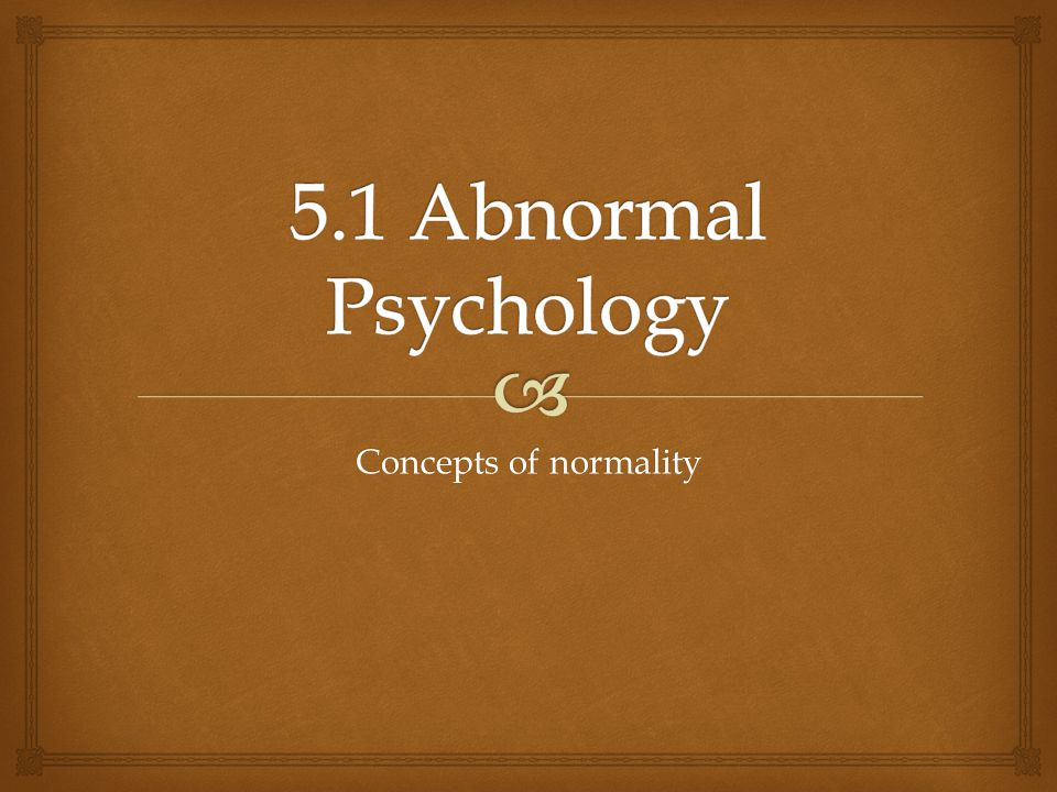 5.1 Abnormal Psychology Concepts of normality