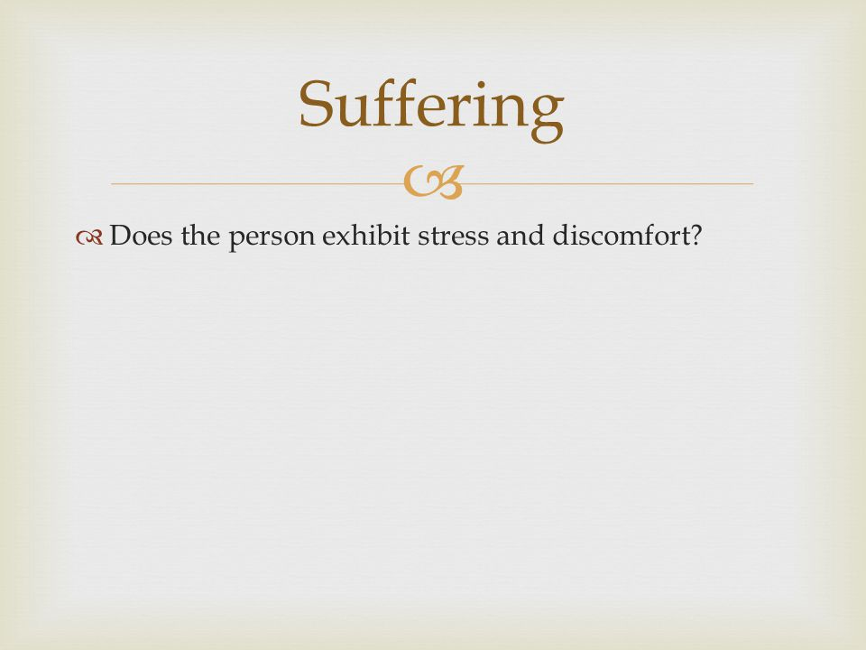 Suffering Does the person exhibit stress and discomfort