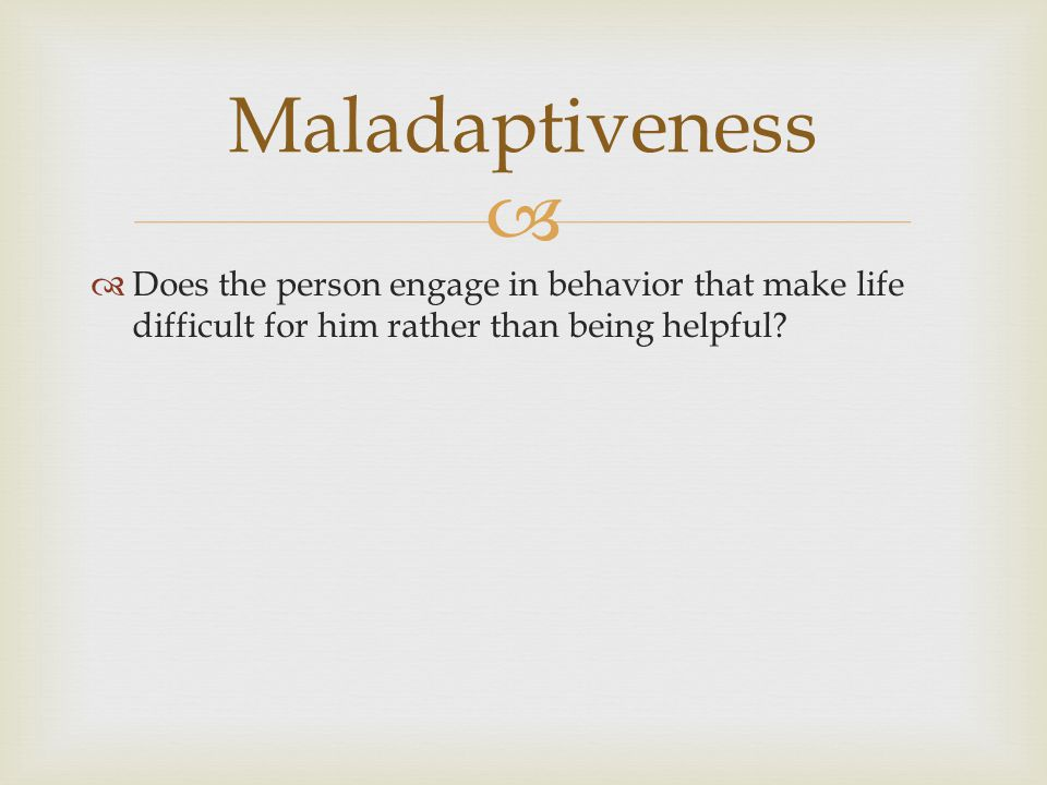 Maladaptiveness Does the person engage in behavior that make life difficult for him rather than being helpful