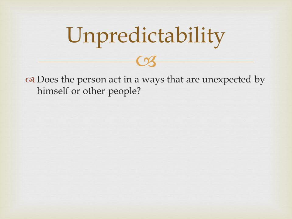 Unpredictability Does the person act in a ways that are unexpected by himself or other people
