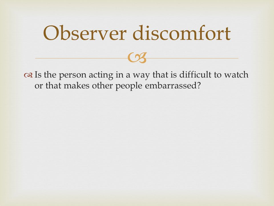Observer discomfort Is the person acting in a way that is difficult to watch or that makes other people embarrassed